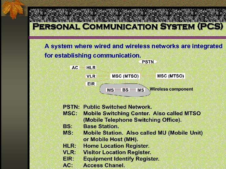 Personal Communication System (PCS) A system where wired and wireless networks are integrated for