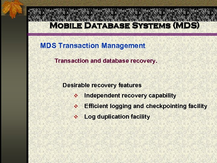 Mobile Database Systems (MDS) MDS Transaction Management Transaction and database recovery. Desirable recovery features