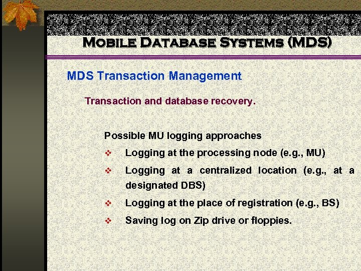Mobile Database Systems (MDS) MDS Transaction Management Transaction and database recovery. Possible MU logging