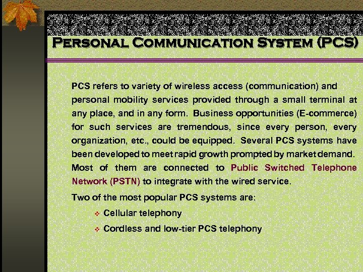 Personal Communication System (PCS) PCS refers to variety of wireless access (communication) and personal
