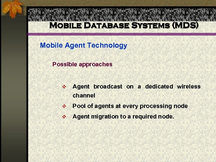Mobile Database Systems (MDS) Mobile Agent Technology Possible approaches v Agent broadcast on a