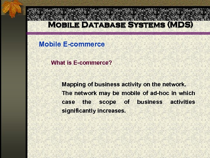 Mobile Database Systems (MDS) Mobile E-commerce What is E-commerce? Mapping of business activity on