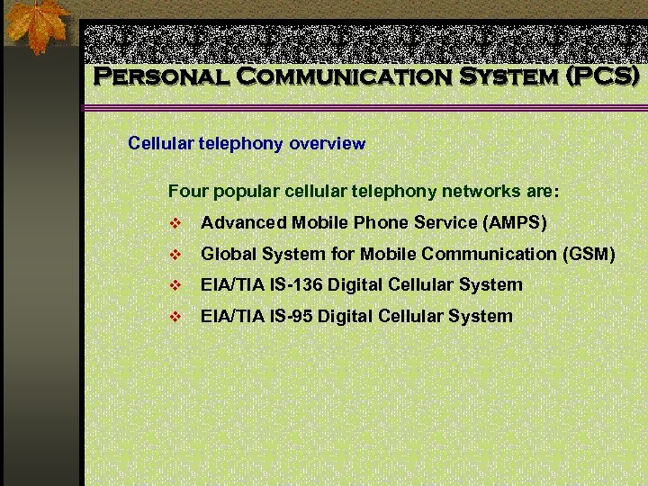 Personal Communication System (PCS) Cellular telephony overview Four popular cellular telephony networks are: v