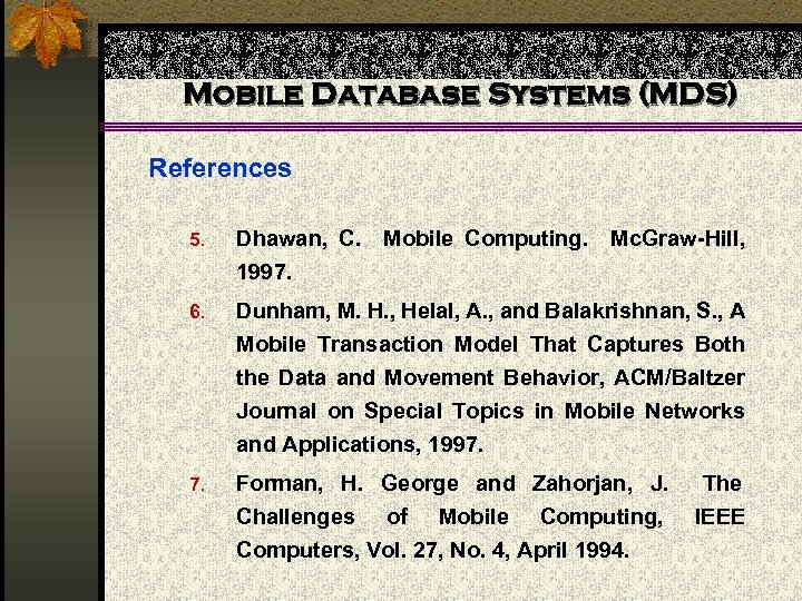 Mobile Database Systems (MDS) References 5. Dhawan, C. Mobile Computing. Mc. Graw-Hill, 1997. 6.