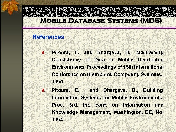 Mobile Database Systems (MDS) References 8. Pitoura, E. and Bhargava, B. , Maintaining Consistency