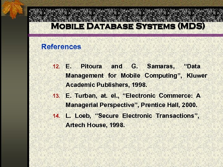 """Mobile Database Systems (MDS) References 12. E. Pitoura and G. Samaras, """"Data Management for"""
