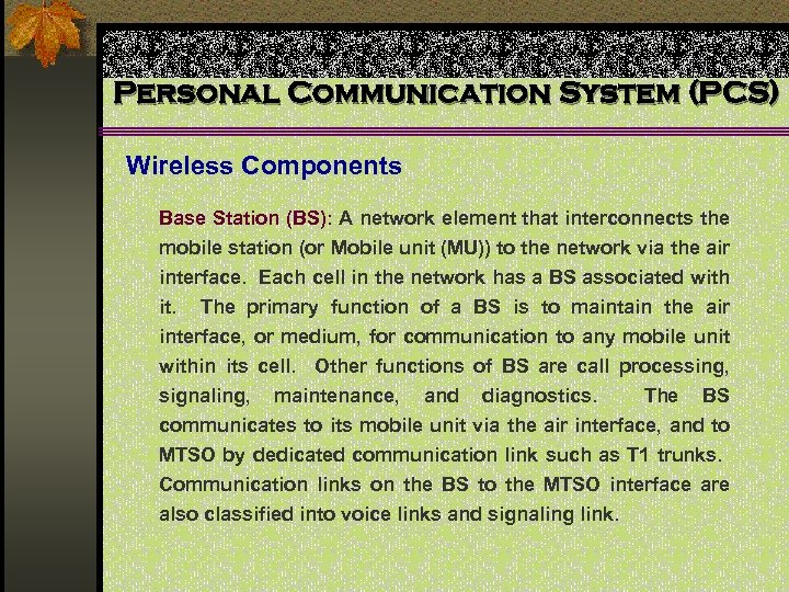 Personal Communication System (PCS) Wireless Components Base Station (BS): A network element that interconnects