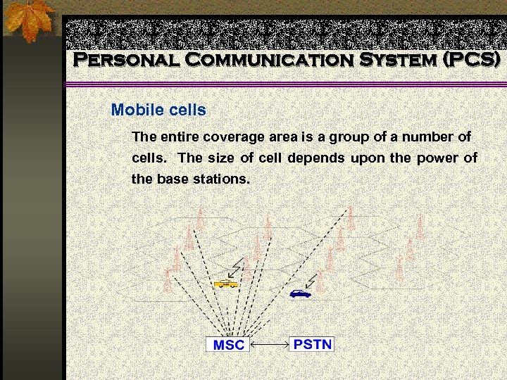 Personal Communication System (PCS) Mobile cells The entire coverage area is a group of
