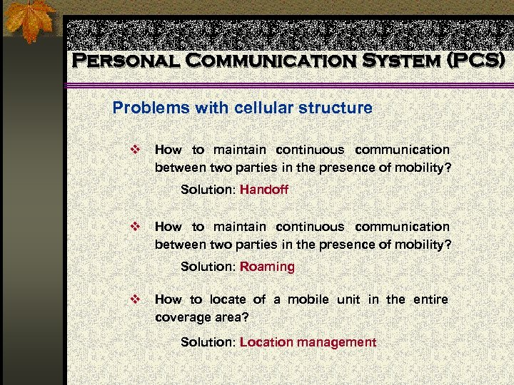 Personal Communication System (PCS) Problems with cellular structure v How to maintain continuous communication