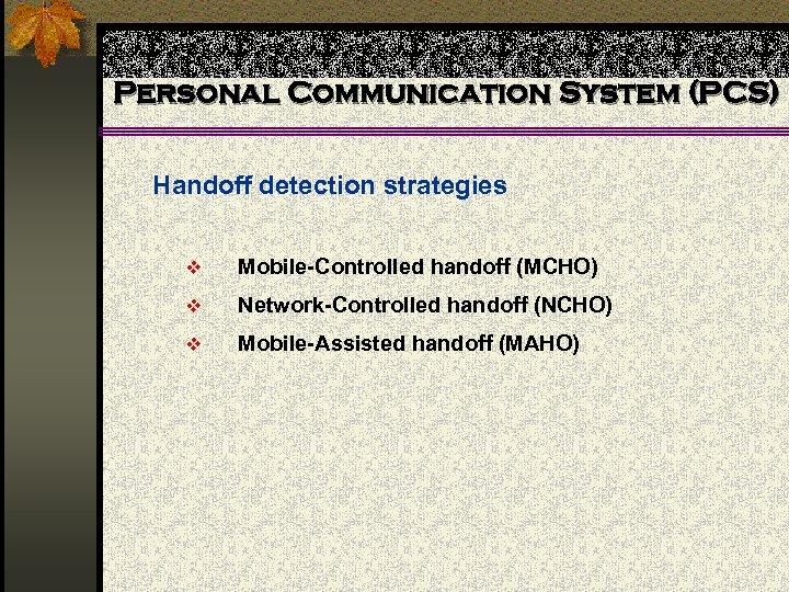 Personal Communication System (PCS) Handoff detection strategies v Mobile-Controlled handoff (MCHO) v Network-Controlled handoff