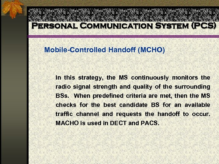 Personal Communication System (PCS) Mobile-Controlled Handoff (MCHO) In this strategy, the MS continuously monitors