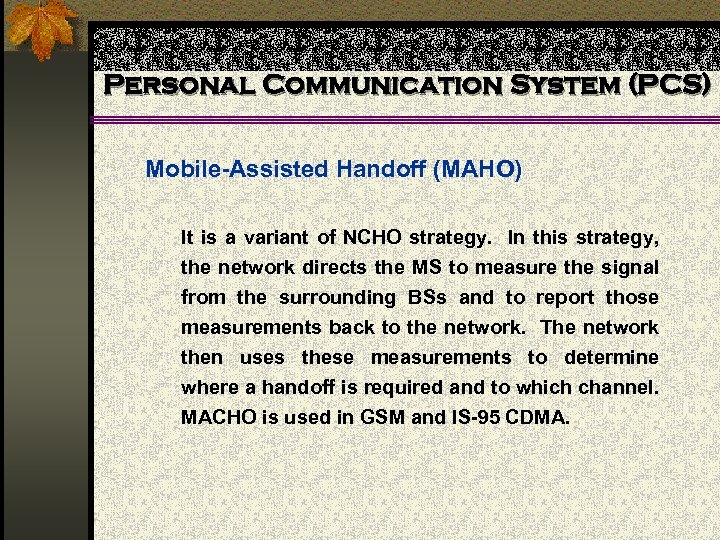 Personal Communication System (PCS) Mobile-Assisted Handoff (MAHO) It is a variant of NCHO strategy.