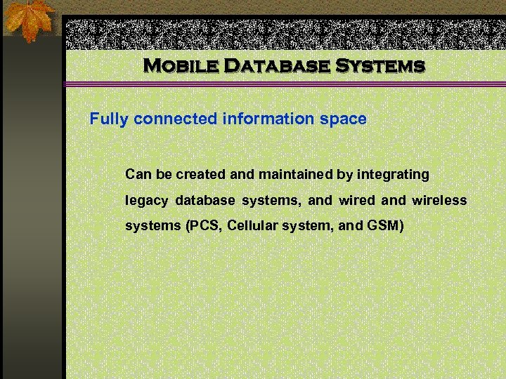 Mobile Database Systems Fully connected information space Can be created and maintained by integrating