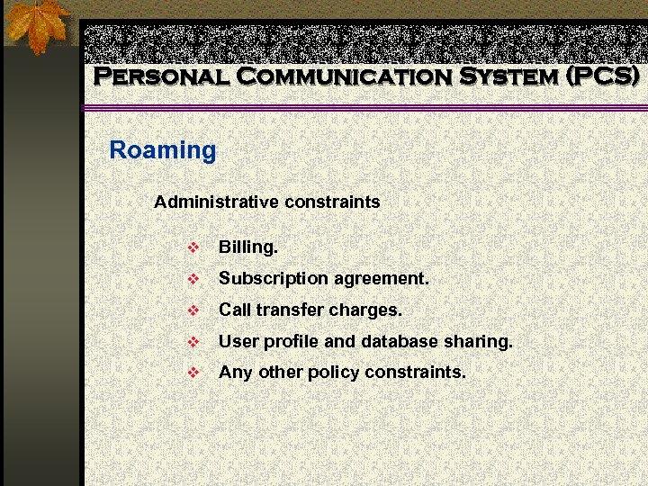 Personal Communication System (PCS) Roaming Administrative constraints v Billing. v Subscription agreement. v Call