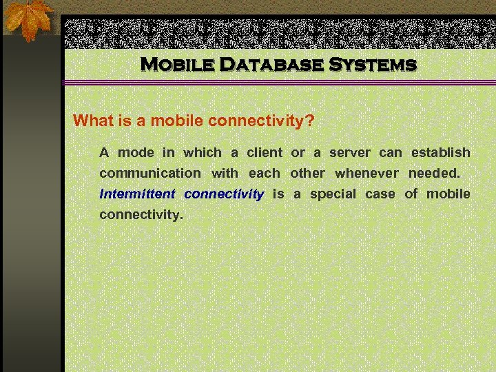 Mobile Database Systems What is a mobile connectivity? A mode in which a client