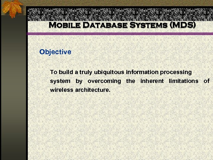 Mobile Database Systems (MDS) Objective To build a truly ubiquitous information processing system by