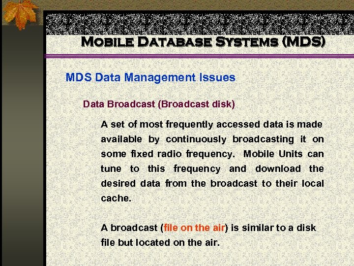 Mobile Database Systems (MDS) MDS Data Management Issues Data Broadcast (Broadcast disk) A set