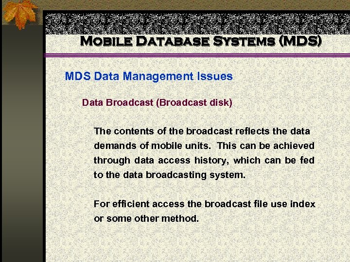 Mobile Database Systems (MDS) MDS Data Management Issues Data Broadcast (Broadcast disk) The contents