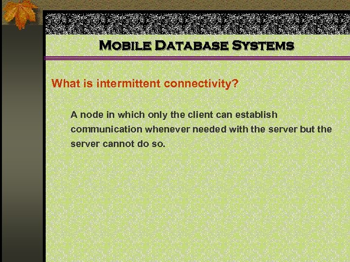 Mobile Database Systems What is intermittent connectivity? A node in which only the client