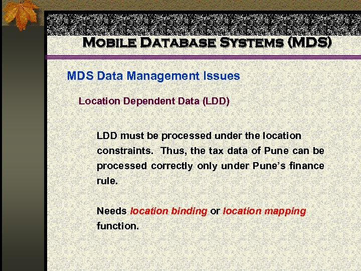 Mobile Database Systems (MDS) MDS Data Management Issues Location Dependent Data (LDD) LDD must
