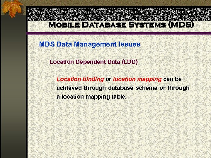 Mobile Database Systems (MDS) MDS Data Management Issues Location Dependent Data (LDD) Location binding