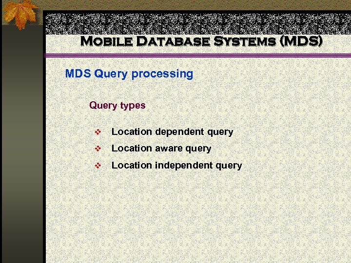 Mobile Database Systems (MDS) MDS Query processing Query types v Location dependent query v