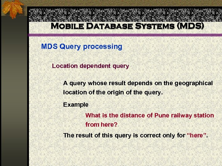 Mobile Database Systems (MDS) MDS Query processing Location dependent query A query whose result
