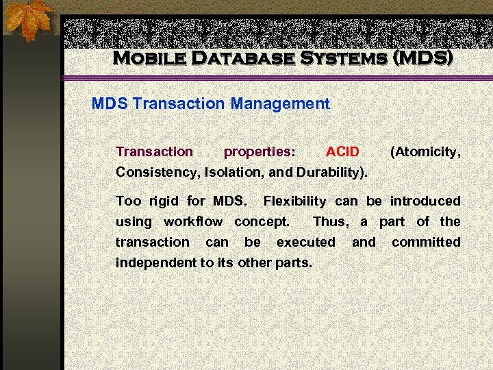 Mobile Database Systems (MDS) MDS Transaction Management Transaction properties: ACID Consistency, Isolation, and Durability).