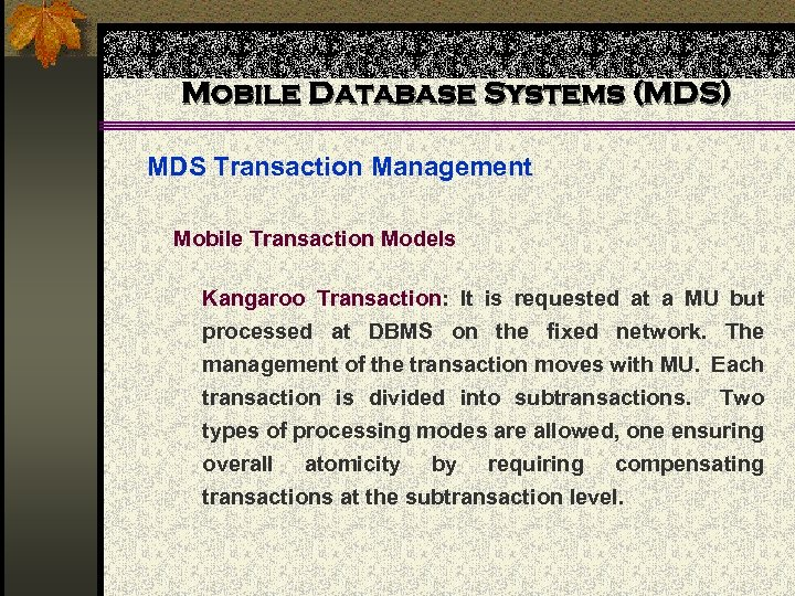Mobile Database Systems (MDS) MDS Transaction Management Mobile Transaction Models Kangaroo Transaction: It is