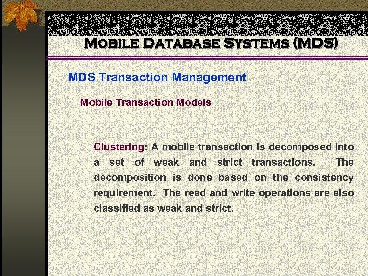 Mobile Database Systems (MDS) MDS Transaction Management Mobile Transaction Models Clustering: A mobile transaction