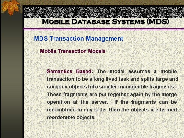 Mobile Database Systems (MDS) MDS Transaction Management Mobile Transaction Models Semantics Based: The model