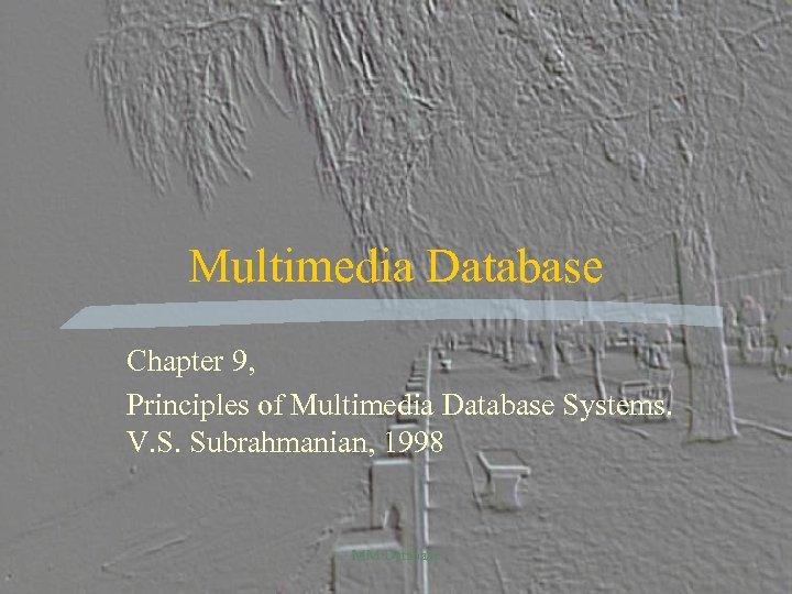 Multimedia Database Chapter 9, Principles of Multimedia Database Systems. V. S. Subrahmanian, 1998 MM