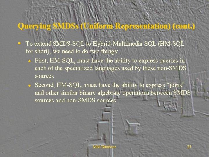 Querying SMDSs (Uniform Representation) (cont. ) § To extend SMDS-SQL to Hybrid-Multimedia SQL (HM-SQL
