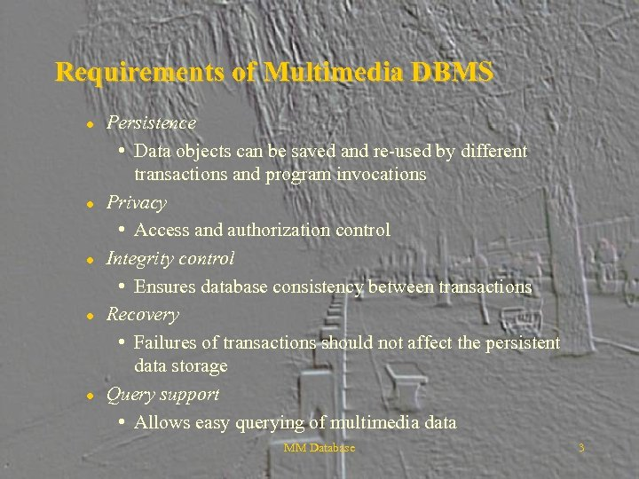 Requirements of Multimedia DBMS l l l Persistence • Data objects can be saved
