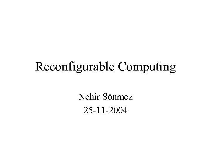 Reconfigurable Computing Nehir Sönmez 25 -11 -2004