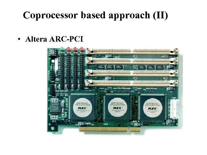 Reconfigurable Instruction Set Processors Coprocessor based approach (II) • Altera ARC-PCI