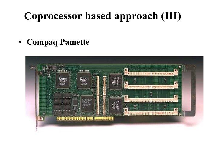 Reconfigurable Instruction Set Processors Coprocessor based approach (III) • Compaq Pamette