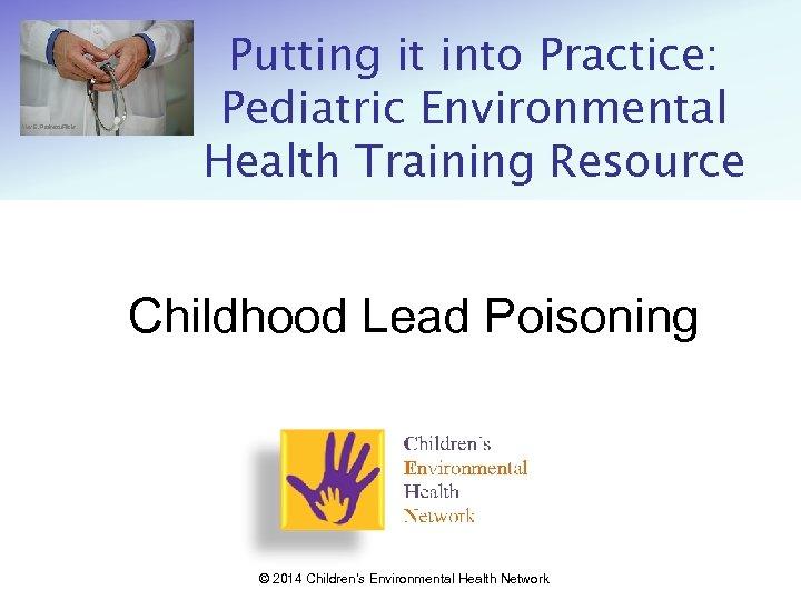 Alex E. Proimos/Flickr Putting it into Practice: Pediatric Environmental Health Training Resource Childhood Lead