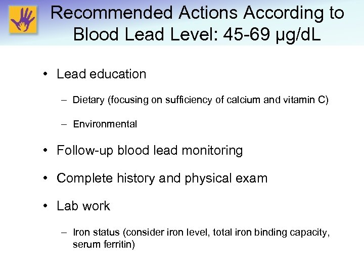 Recommended Actions According to Blood Lead Level: 45 -69 μg/d. L • Lead education