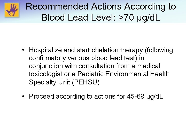 Recommended Actions According to Blood Lead Level: >70 μg/d. L • Hospitalize and start