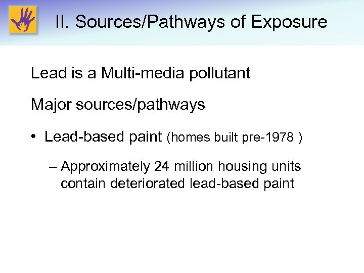 II. Sources/Pathways of Exposure Lead is a Multi-media pollutant Major sources/pathways • Lead-based paint