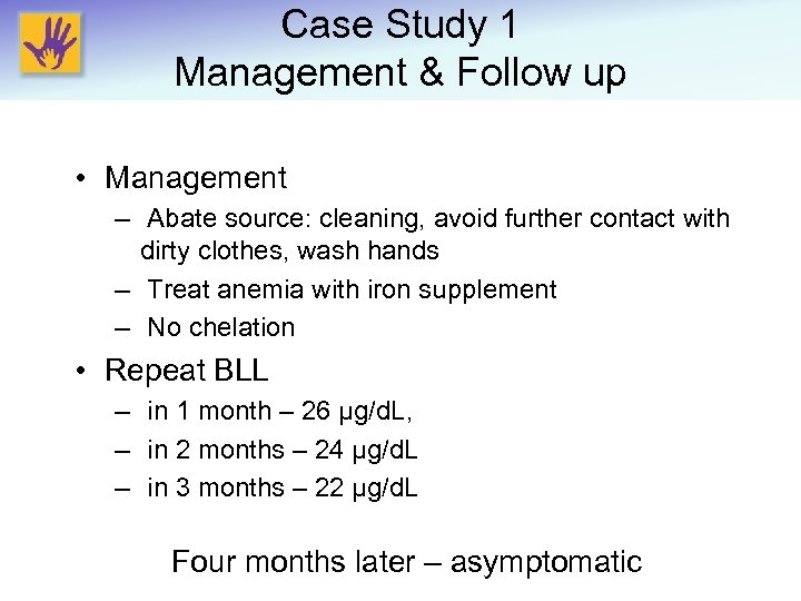 Case Study 1 Management & Follow up • Management – Abate source: cleaning, avoid