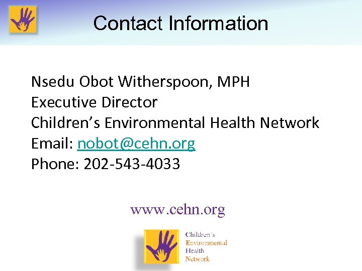 Contact Information Nsedu Obot Witherspoon, MPH Executive Director Children's Environmental Health Network Email: nobot@cehn.
