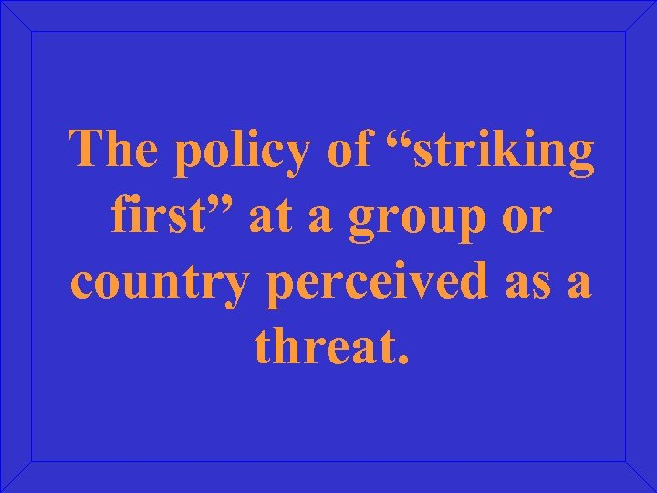 """The policy of """"striking first"""" at a group or country perceived as a threat."""