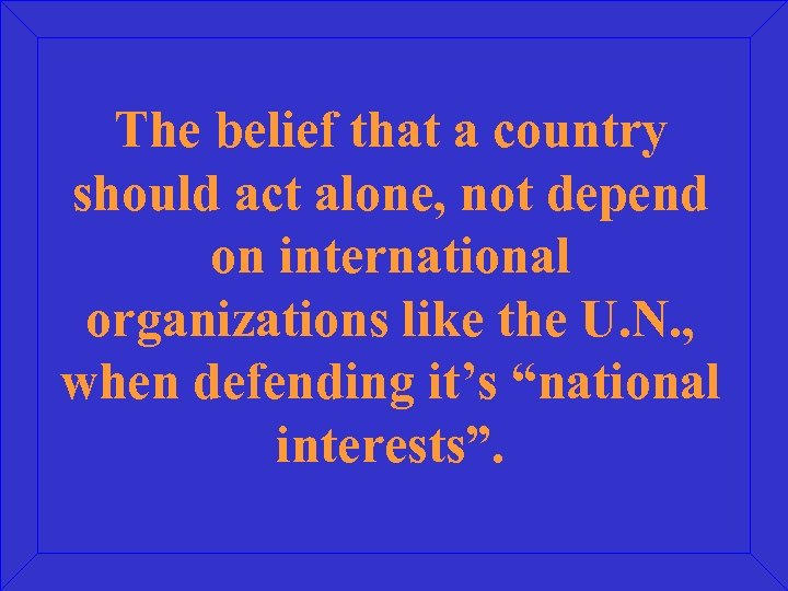 The belief that a country should act alone, not depend on international organizations like