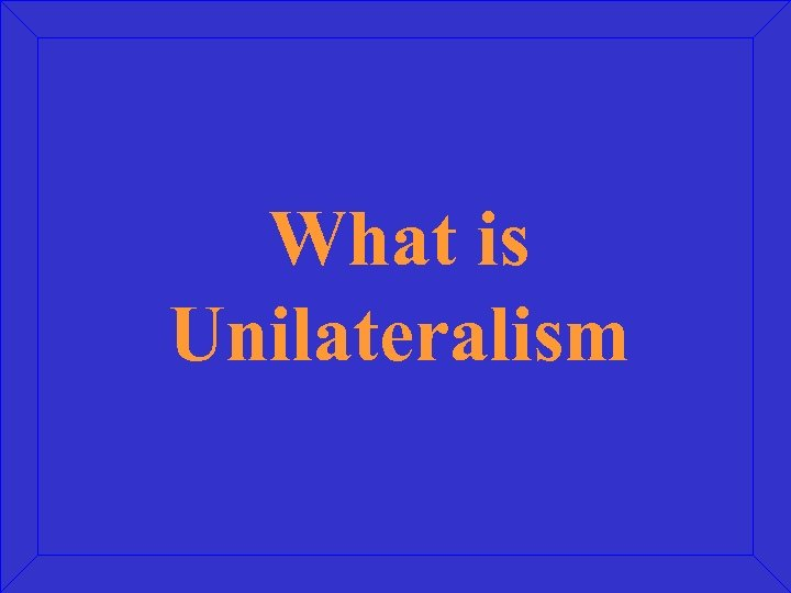 What is Unilateralism