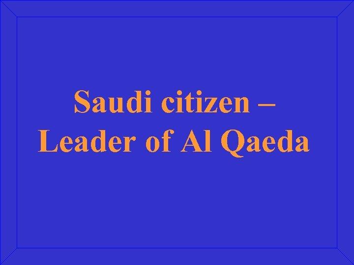 Saudi citizen – Leader of Al Qaeda