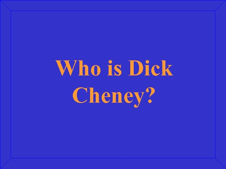 Who is Dick Cheney?