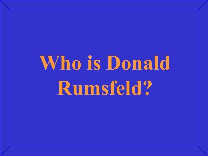 Who is Donald Rumsfeld?