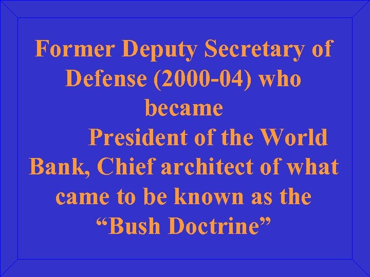 Former Deputy Secretary of Defense (2000 -04) who became President of the World Bank,